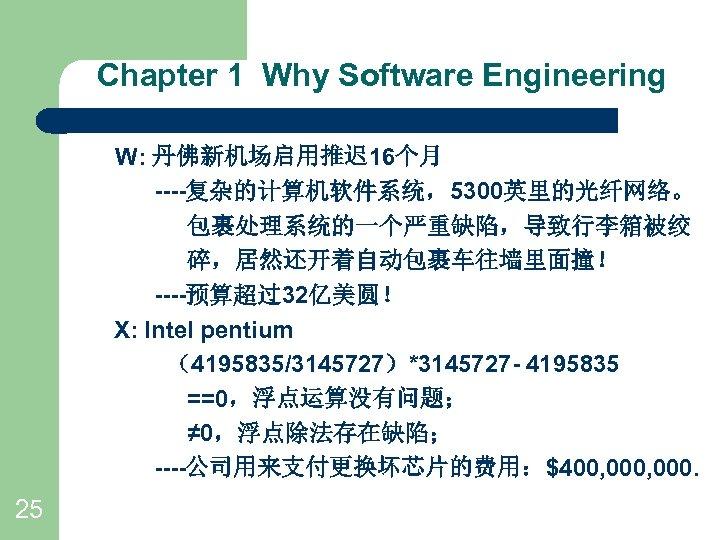 Chapter 1 Why Software Engineering W: 丹佛新机场启用推迟 16个月 ----复杂的计算机软件系统,5300英里的光纤网络。 包裹处理系统的一个严重缺陷,导致行李箱被绞 碎,居然还开着自动包裹车往墙里面撞! ----预算超过32亿美圆! X: Intel