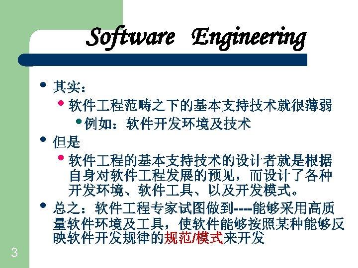 Software Engineering • 其实: • 软件 程范畴之下的基本支持技术就很薄弱 • 例如:软件开发环境及技术 • 但是 • 软件 程的基本支持技术的设计者就是根据