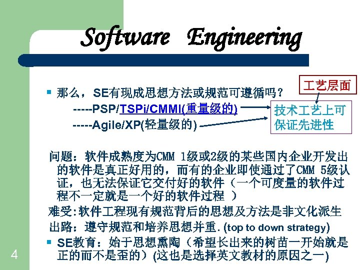 Software Engineering § 那么,SE有现成思想方法或规范可遵循吗? -----PSP/TSPi/CMMI(重量级的) -----Agile/XP(轻量级的) 4 艺层面 技术 艺上可 保证先进性 问题:软件成熟度为CMM 1级或 2级的某些国内企业开发出