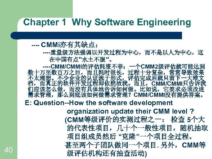 "Chapter 1 Why Software Engineering ---- CMMi亦有其缺点: ----重量级方法强调以开发过程为中心,而不是以人为中心,这 在中国有点""水土不服""。 ----CMM/CMMI的评估耗资不菲:一个CMM 2级评估就可能达到 数十万至数百万之巨,而且耗时很长,过程十分复杂,常常导致效果 不太理想。不少企业的认证流于形式,评估完成后就只留下一大堆文 档,而真正的软件开发过程却依然故我。而且,CMM/CMMI只告诉我"