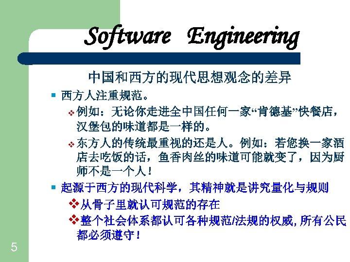 "Software Engineering 中国和西方的现代思想观念的差异 § 西方人注重规范。 v 例如:无论你走进全中国任何一家""肯德基""快餐店, § 5 汉堡包的味道都是一样的。 v 东方人的传统最重视的还是人。例如:若您换一家酒 店去吃饭的话,鱼香肉丝的味道可能就变了,因为厨 师不是一个人!"