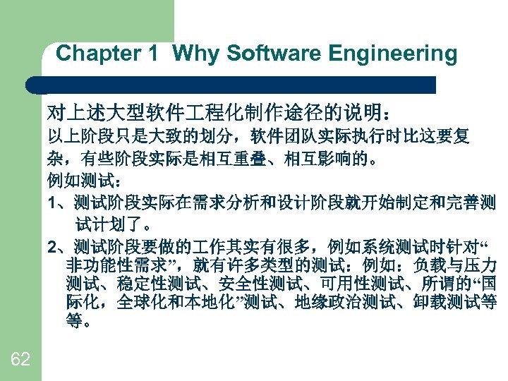 """Chapter 1 Why Software Engineering 对上述大型软件 程化制作途径的说明: 以上阶段只是大致的划分,软件团队实际执行时比这要复 杂,有些阶段实际是相互重叠、相互影响的。 例如测试: 1、测试阶段实际在需求分析和设计阶段就开始制定和完善测 试计划了。 2、测试阶段要做的 作其实有很多,例如系统测试时针对"""""""