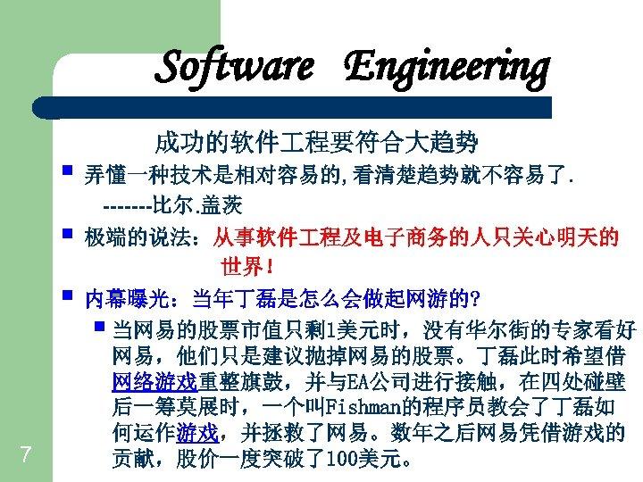 Software Engineering 成功的软件 程要符合大趋势 § 弄懂一种技术是相对容易的, 看清楚趋势就不容易了. § § 7 -------比尔. 盖茨 极端的说法:从事软件 程及电子商务的人只关心明天的