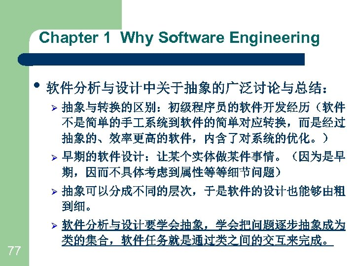 Chapter 1 Why Software Engineering • 软件分析与设计中关于抽象的广泛讨论与总结: Ø Ø 早期的软件设计:让某个实体做某件事情。(因为是早 期,因而不具体考虑到属性等等细节问题) Ø 抽象可以分成不同的层次,于是软件的设计也能够由粗 到细。