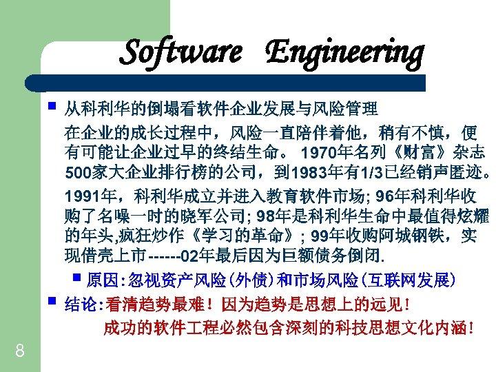 Software Engineering § 从科利华的倒塌看软件企业发展与风险管理 § 8 在企业的成长过程中,风险一直陪伴着他,稍有不慎,便 有可能让企业过早的终结生命。 1970年名列《财富》杂志 500家大企业排行榜的公司,到 1983年有1/3已经销声匿迹。 1991年,科利华成立并进入教育软件市场; 96年科利华收 购了名噪一时的晓军公司;