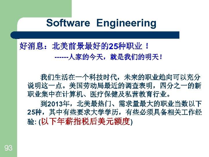 Software Engineering 好消息:北美前景最好的25种职业 ! ------人家的今天,就是我们的明天! 我们生活在一个科技时代,未来的职业趋向可以充分 说明这一点。美国劳动局最近的调查表明,四分之一的新 职业集中在计算机、医疗保健及私营教育行业。    到 2013年,北美最热门、需求量最大的职业当数以下 25种,其中有些要求大学学历,有些必须具备相关 作经 验:
