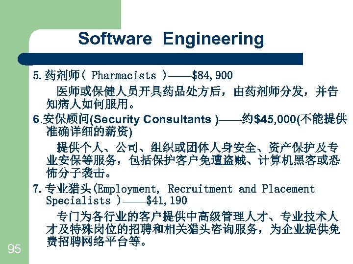 Software Engineering 95 5. 药剂师( Pharmacists )——$84, 900   医师或保健人员开具药品处方后,由药剂师分发,并告 知病人如何服用。 6. 安保顾问(Security Consultants )——约$45,