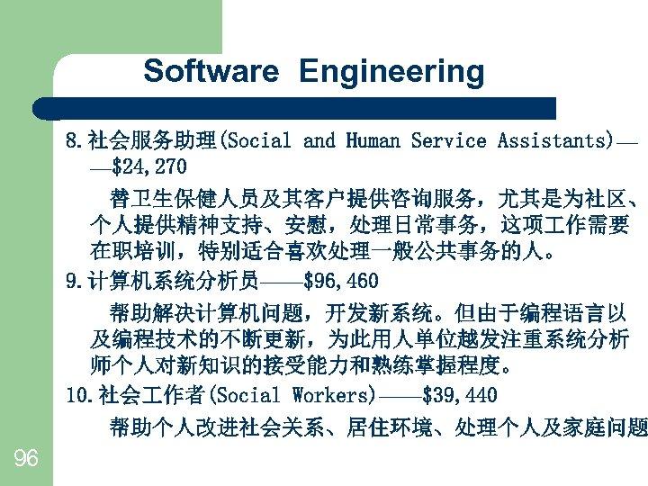 Software Engineering 8. 社会服务助理(Social and Human Service Assistants)— —$24, 270   替卫生保健人员及其客户提供咨询服务,尤其是为社区、 个人提供精神支持、安慰,处理日常事务,这项 作需要 在职培训,特别适合喜欢处理一般公共事务的人。