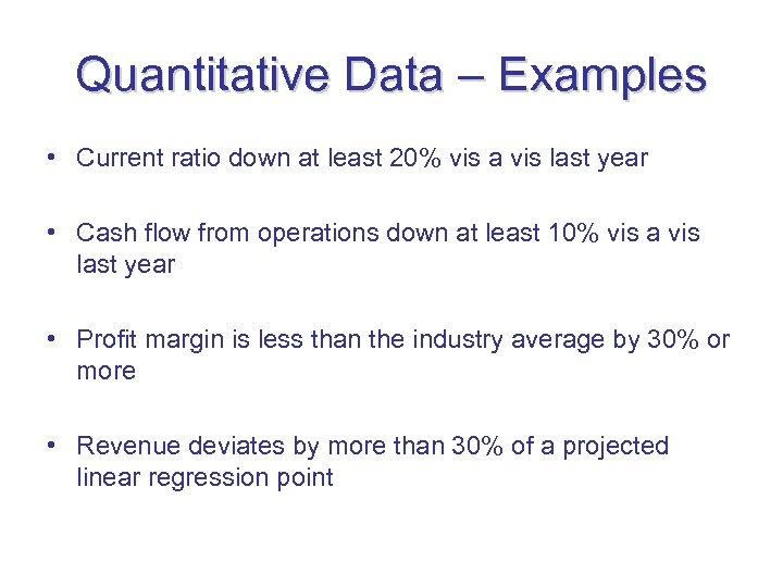 Quantitative Data – Examples • Current ratio down at least 20% vis a vis