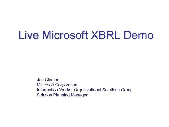 Live Microsoft XBRL Demo Jon Clemens Microsoft Corporation Information Worker Organizational Solutions Group Solution