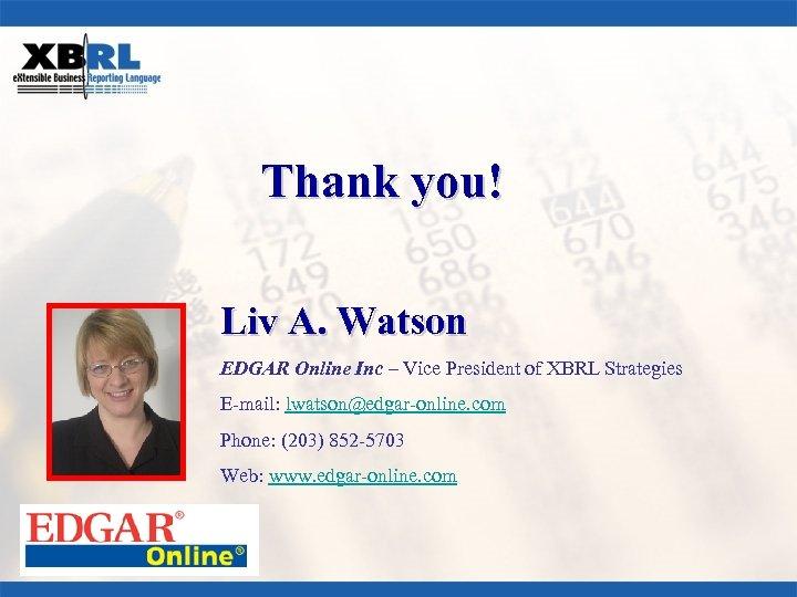 Thank you! Liv A. Watson EDGAR Online Inc – Vice President of XBRL Strategies