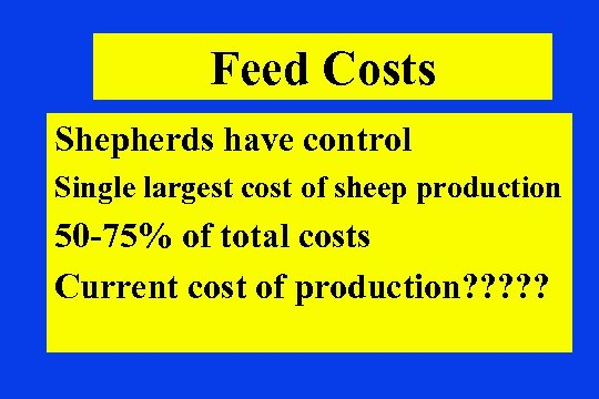 Feed Costs Shepherds have control Single largest cost of sheep production 50 -75% of