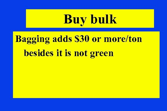 Buy bulk Bagging adds $30 or more/ton besides it is not green