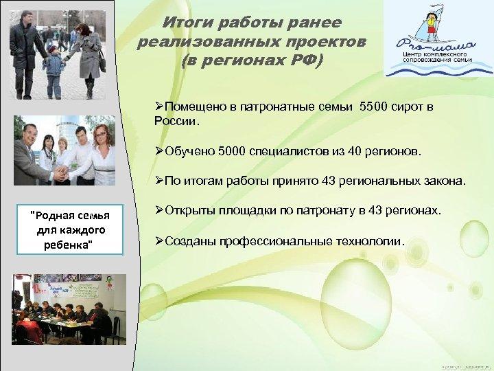 Итоги работы ранее реализованных проектов (в регионах РФ) ØПомещено в патронатные семьи 5500 сирот