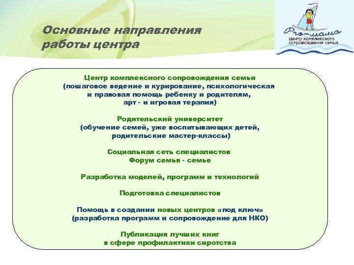 Основные направления работы центра Центр комплексного сопровождения семьи (пошаговое ведение и курирование, психологическая и