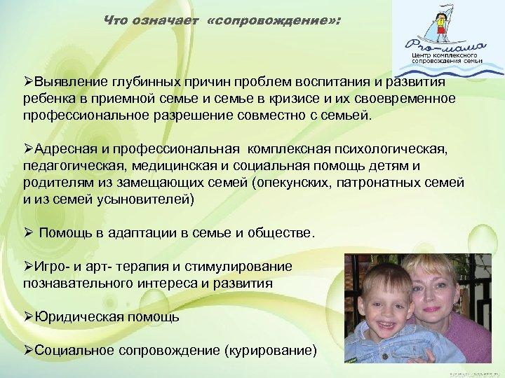 Что означает «сопровождение» : ØВыявление глубинных причин проблем воспитания и развития ребенка в приемной