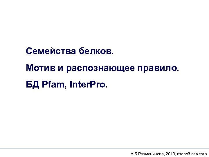 Семейства белков. Мотив и распознающее правило. БД Pfam, Inter. Pro. А. Б. Рахманинова, 2010,