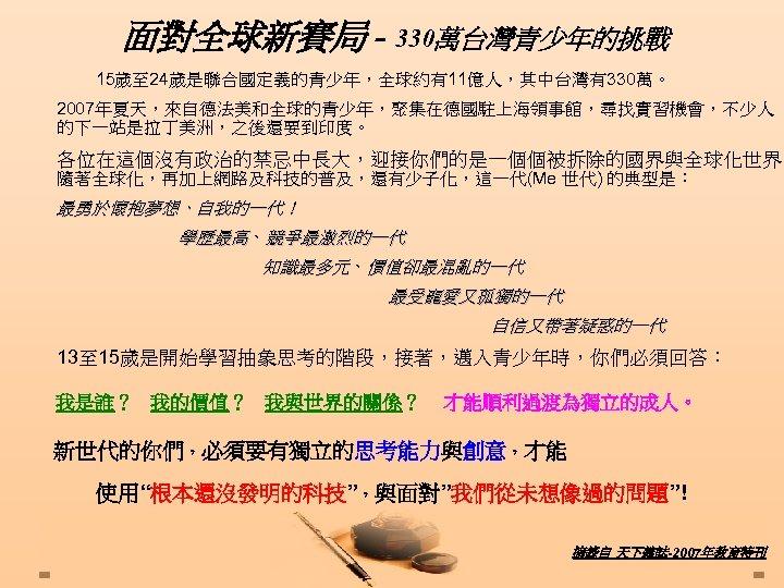 面對全球新賽局 - 330萬台灣青少年的挑戰 15歲至 24歲是聯合國定義的青少年,全球約有11億人,其中台灣有330萬。 2007年夏天,來自德法美和全球的青少年,聚集在德國駐上海領事館,尋找實習機會,不少人 的下一站是拉丁美洲,之後還要到印度。 各位在這個沒有政治的禁忌中長大,迎接你們的是一個個被拆除的國界與全球化世界。 隨著全球化,再加上網路及科技的普及,還有少子化,這一代(Me 世代) 的典型是: 最勇於懷抱夢想、自我的一代! 學歷最高、競爭最激烈的一代 知識最多元、價值卻最混亂的一代