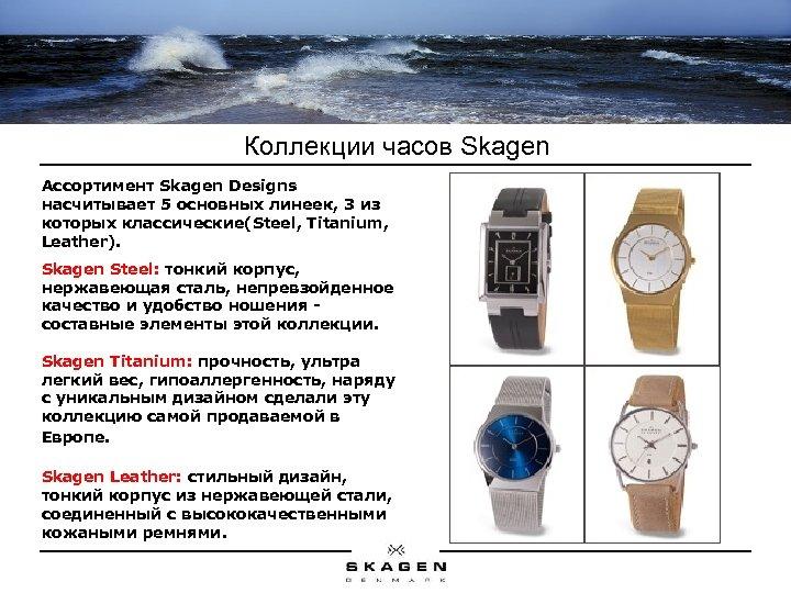 Коллекции часов Skagen Ассортимент Skagen Designs насчитывает 5 основных линеек, 3 из которых классические(Steel,