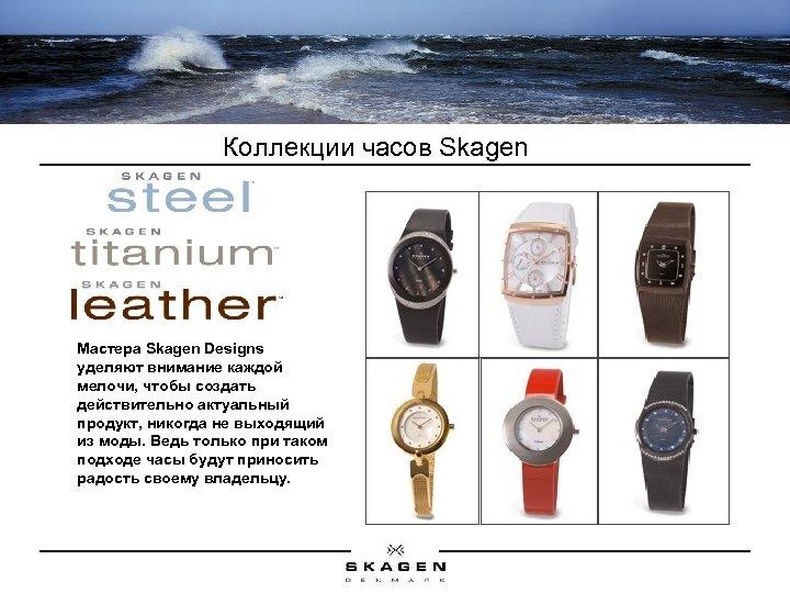 Коллекции часов Skagen Мастера Skagen Designs уделяют внимание каждой мелочи, чтобы создать действительно актуальный