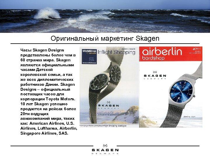 Оригинальный маркетинг Skagen Часы Skagen Designs представлены более чем в 60 странах мира. Skagen