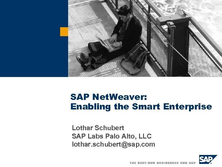 SAP Net. Weaver: Enabling the Smart Enterprise Lothar Schubert SAP Labs Palo Alto, LLC