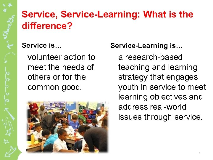 Service, Service-Learning: What is the difference? Service is… volunteer action to meet the needs
