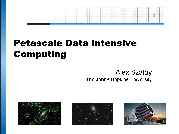 Petascale Data Intensive Computing Alex Szalay The Johns Hopkins University