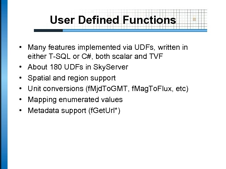 User Defined Functions • Many features implemented via UDFs, written in either T-SQL or