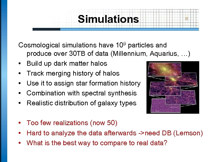 Simulations Cosmological simulations have 109 particles and produce over 30 TB of data (Millennium,
