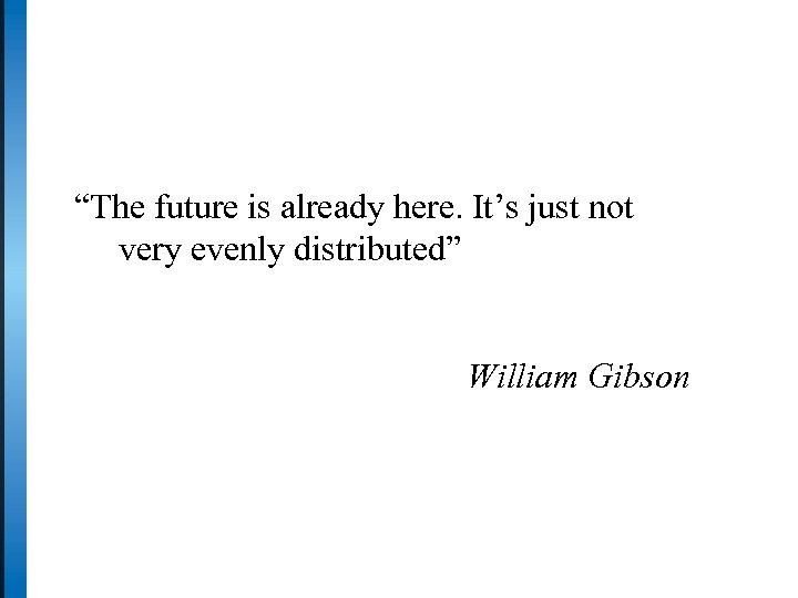 """The future is already here. It's just not very evenly distributed"" William Gibson"