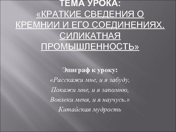ТЕМА УРОКА: «КРАТКИЕ СВЕДЕНИЯ О КРЕМНИИ И ЕГО СОЕДИНЕНИЯХ. СИЛИКАТНАЯ ПРОМЫШЛЕННОСТЬ» Эпиграф к уроку: