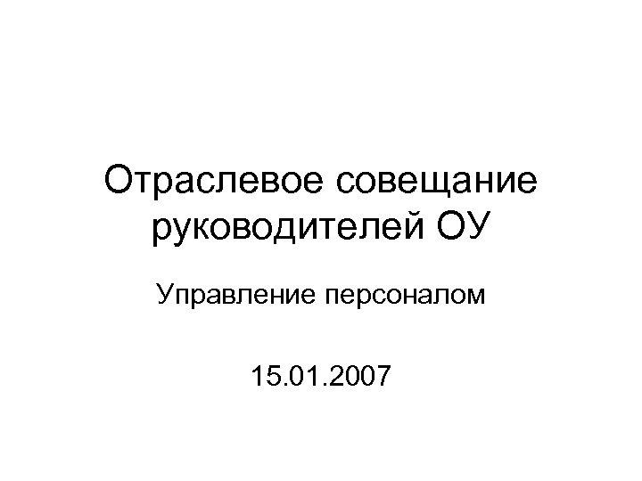 Отраслевое совещание руководителей ОУ Управление персоналом 15. 01. 2007