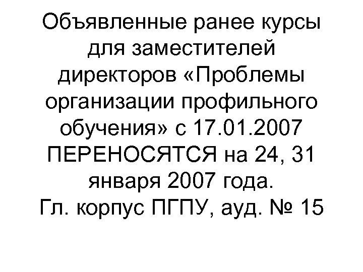 Объявленные ранее курсы для заместителей директоров «Проблемы организации профильного обучения» с 17. 01. 2007