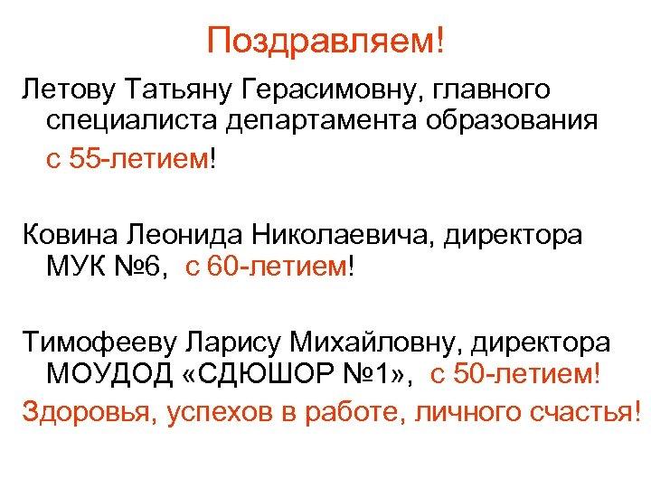 Поздравляем! Летову Татьяну Герасимовну, главного специалиста департамента образования с 55 -летием! Ковина Леонида Николаевича,