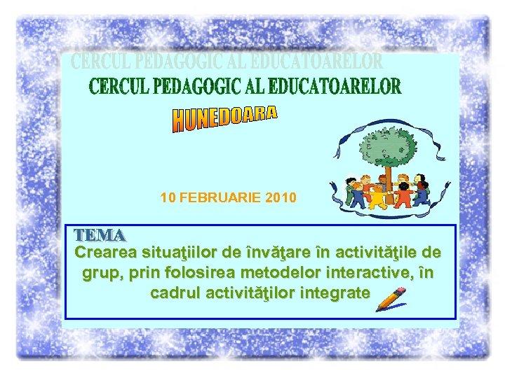10 FEBRUARIE 2010 Crearea situaţiilor de învăţare în activităţile de grup, prin folosirea metodelor