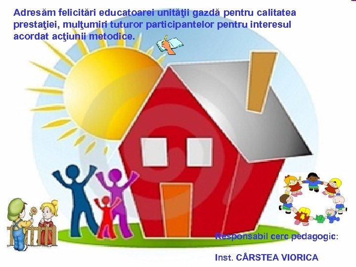 Adresăm felicitări educatoarei unităţii gazdă pentru calitatea prestaţiei, mulţumiri tuturor participantelor pentru interesul acordat