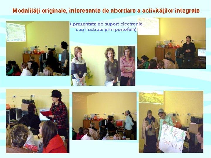 Modalităţi originale, interesante de abordare a activităţilor integrate ( prezentate pe suport electronic sau