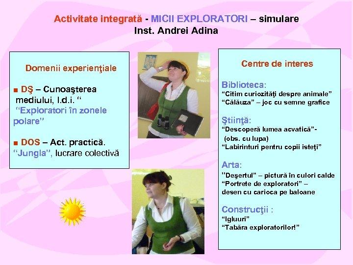 Activitate integrată - MICII EXPLORATORI – simulare Inst. Andrei Adina Domenii experienţiale ■ DŞ