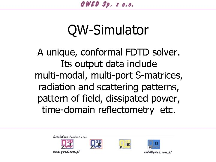 QW-Simulator A unique, conformal FDTD solver. Its output data include multi-modal, multi-port S-matrices, radiation