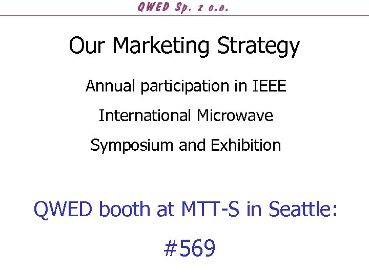 Our Marketing Strategy Annual participation in IEEE International Microwave Symposium and Exhibition QWED booth