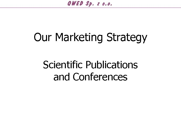 Our Marketing Strategy Scientific Publications and Conferences