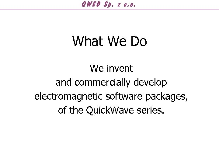 What We Do We invent and commercially develop electromagnetic software packages, of the Quick.