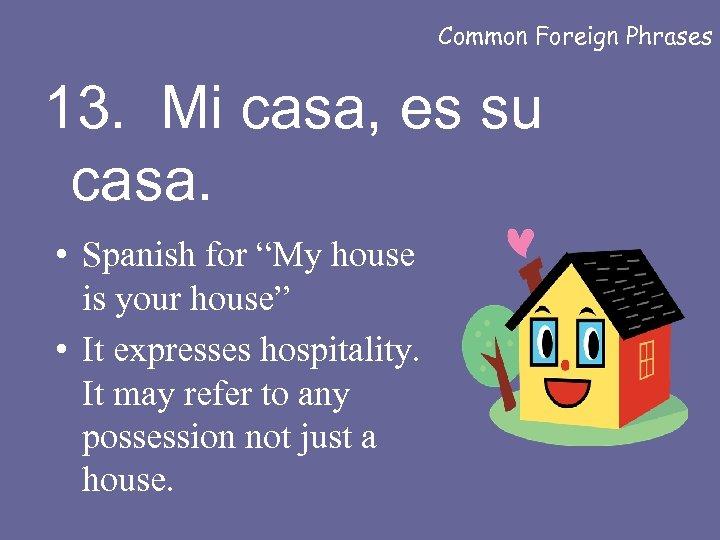 "Common Foreign Phrases 13. Mi casa, es su casa. • Spanish for ""My house"