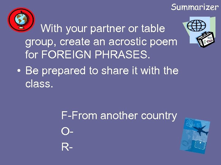 Summarizer • With your partner or table group, create an acrostic poem for FOREIGN