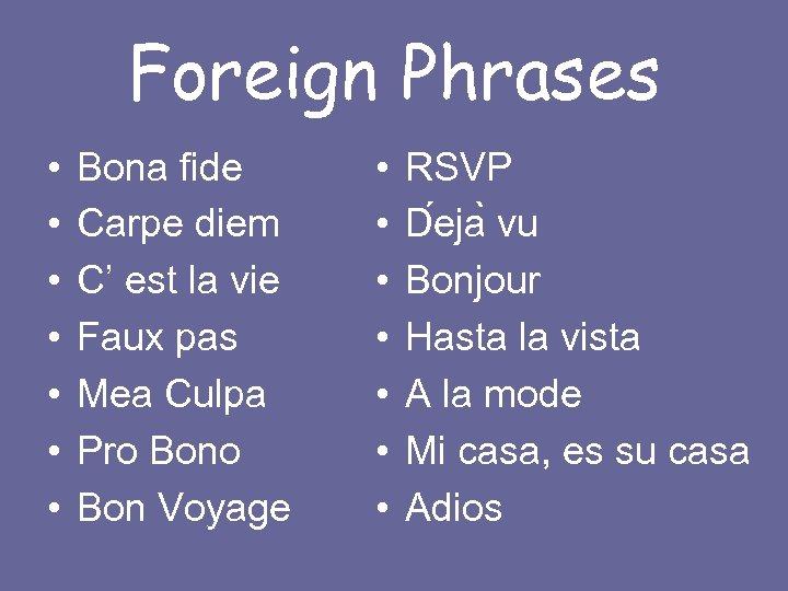 Foreign Phrases • • Bona fide Carpe diem C' est la vie Faux pas