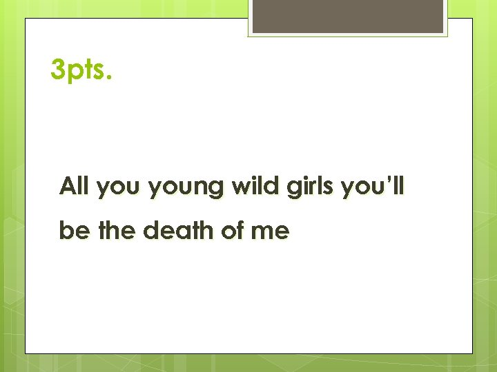 3 pts. All young wild girls you'll be the death of me