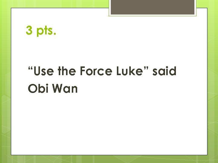 """3 pts. """"Use the Force Luke"""" said Obi Wan"""