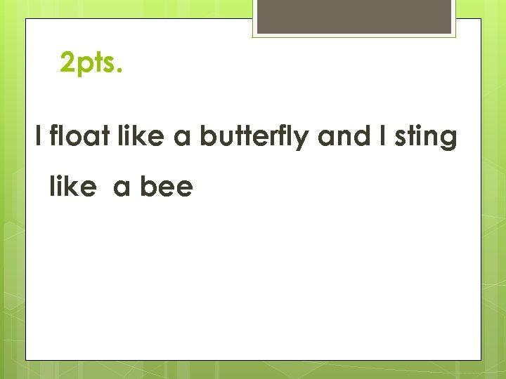 2 pts. I float like a butterfly and I sting like a bee