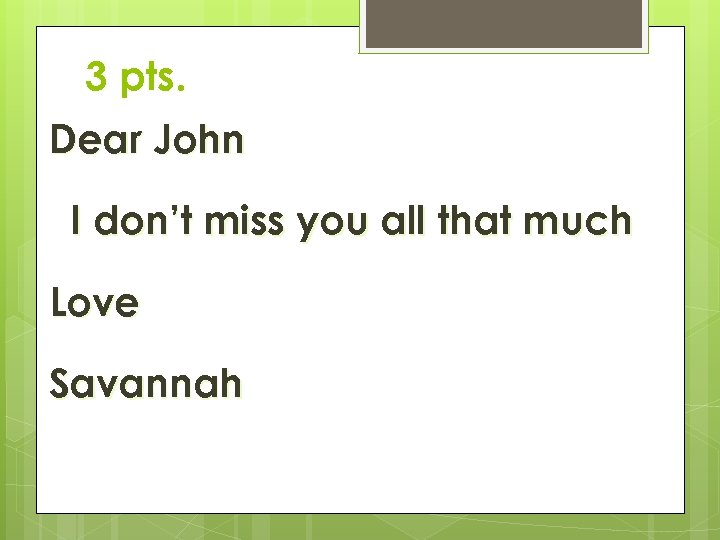 3 pts. Dear John I don't miss you all that much Love Savannah